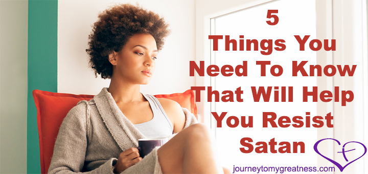 5 Things You Need To Know That Will Help You Resist Satan