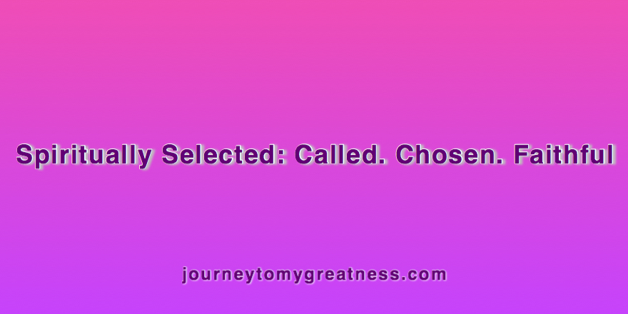 Spiritually Selected: Called. Chosen. Faithful